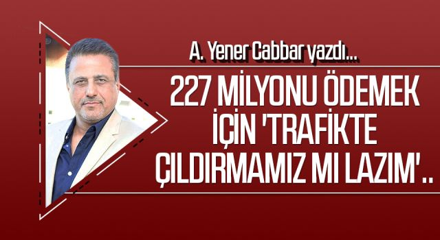 A.YENER CABBAR yazdı: 227 milyonu ödemek için 'trafikte çıldırmamız mı lazım'..
