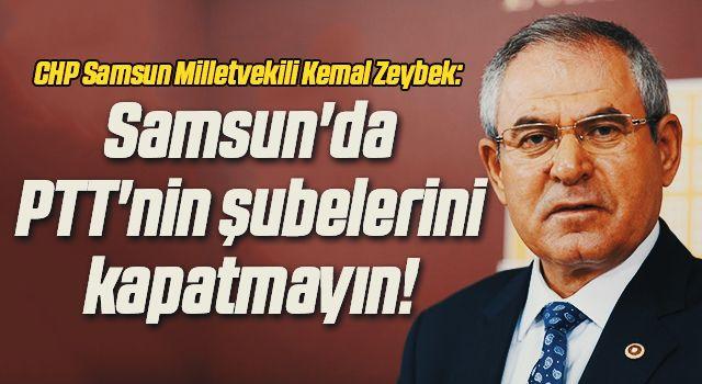 CHP Samsun Milletvekili Kemal Zeybek: Samsun'da PTT'ninşubelerini kapatmayın!