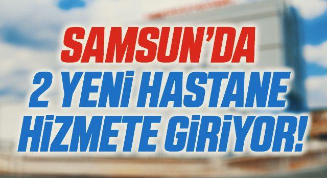 Samsun'da 2 yeni hastane 21 Haziran'da hizmette
