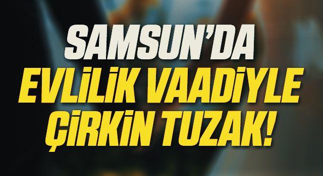 Samsun'da Evlilik Vaadiyle Çirkin Tuzak!