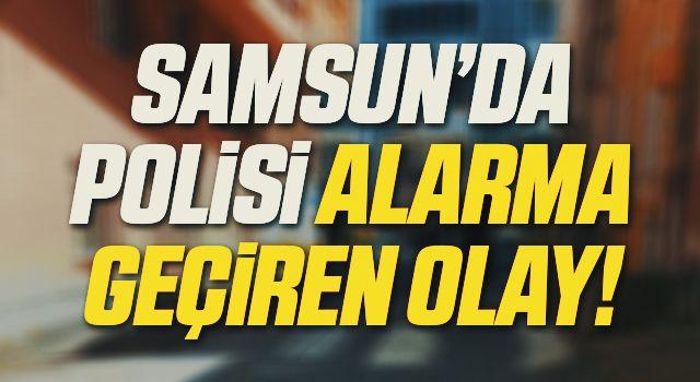 Samsun'da Polisi Alarma Geçiren Olay! Asılsız Çıktı