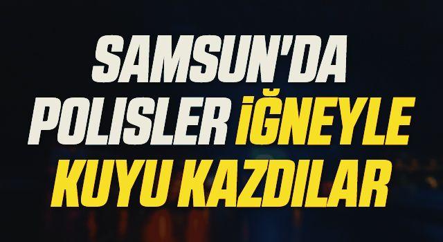 Samsun'da Polisler İğneyle Kuyu Kazdılar