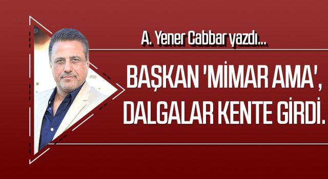 A.YENER CABBAR yazdı: Başkan 'mimar ama', dalgalar kente girdi.