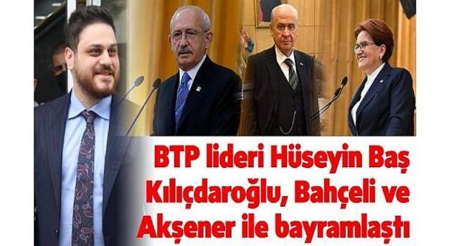 BTP Lideri Hüseyin Baş Kılıçdaroğlu, Bahçeli ve Akşener ile bayramlaştı