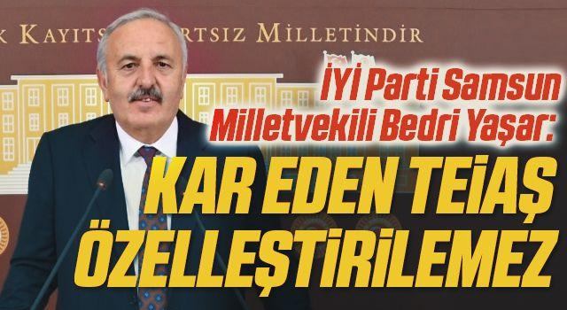 İYİ Parti Samsun Milletvekili Bedri Yaşar: Kar eden TEİAŞ özelleştirilemez