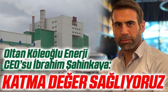Oltan Köleoğlu Enerji CEO'su İbrahim Şahinkaya: Katma değer sağlıyoruz
