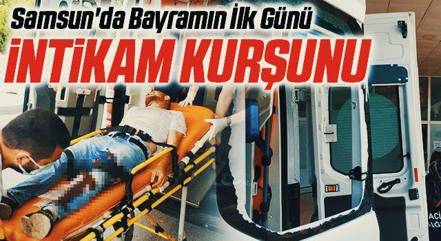 Samsun'da Bayramın İlk Günü İntikam Kurşunu