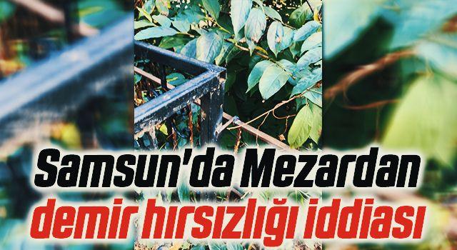 Samsun'da Mezardan demirhırsızlığı iddiası