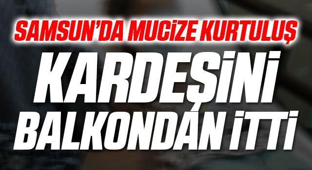 Samsun'da Mucize Kurtuluş! Kardeşini Balkondan İtti...