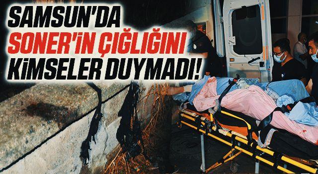 Samsun'da Soner'in çığlığını kimseler duymadı!