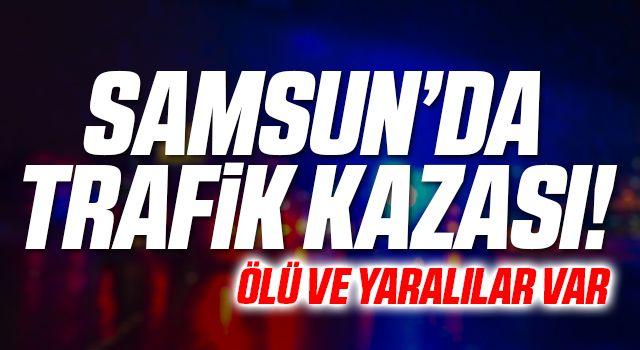 Samsun'da Trafik Kazası! Ölü ve Yaralılar Var