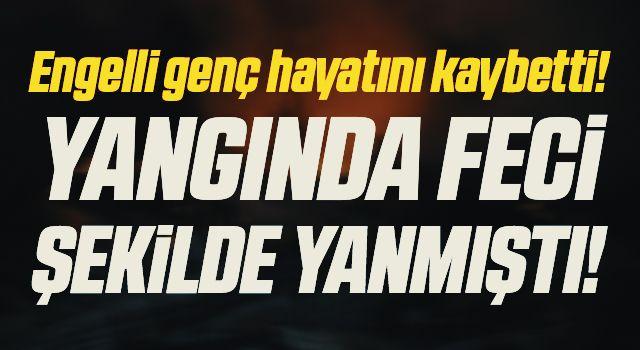 Samsun'da Yangında Feci Şekilde Yanmıştı! Engelli Genç Hayatını Kaybetti