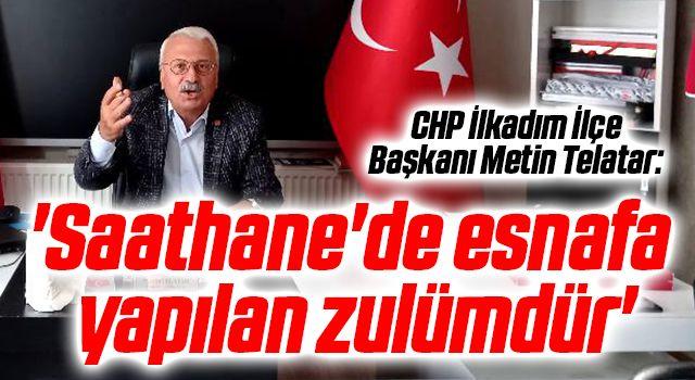 CHP İlkadım İlçe Başkanı Metin Telatar: Saathane'de esnafayapılan zulümdür