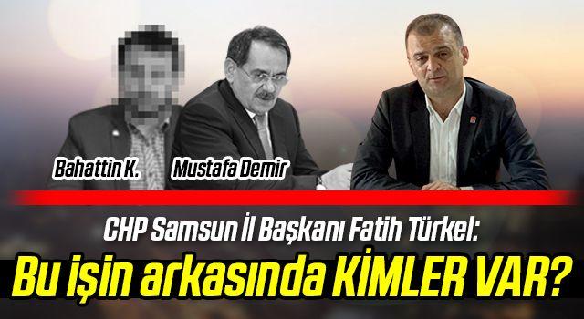 CHP Samsun İl Başkanı Fatih Türkel: Bu işin arkasındaKİMLER VAR?