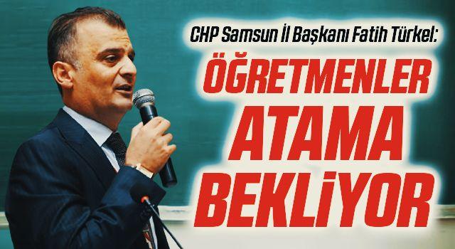 CHP Samsun İl Başkanı Fatih Türkel: Öğretmenleratama bekliyor