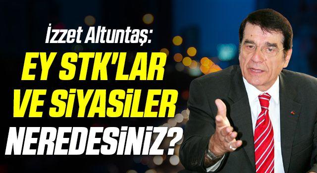 İzzet Altuntaş: Ey STK'lar ve siyasiler neredesiniz?