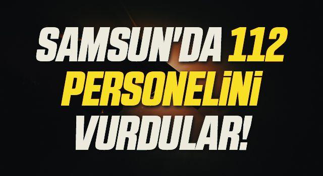 Samsun'da 112 Personelini Vurdular!