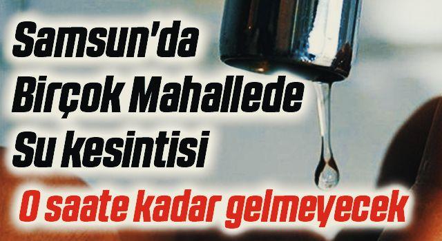 Samsun'da Birçok Mahallede Su kesintisi perişan etti!