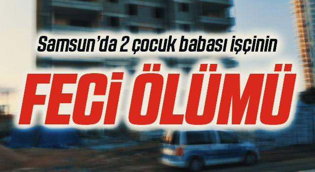 Samsun'da İnşaatta asansör boşluğuna düşen işçi hayatını kaybetti