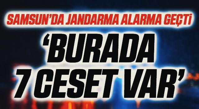 Samsun'da Jandarma Alarma Geçti! 'Burada 7 Ceset Var'