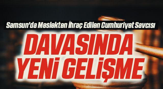Samsun'da Meslekten İhraç Edilen Cumhuriyet Savcısı Davasında Yeni Gelişme