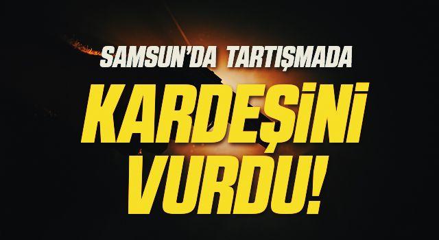 Samsun'da Tartışmada Kardeşini Vurdu!