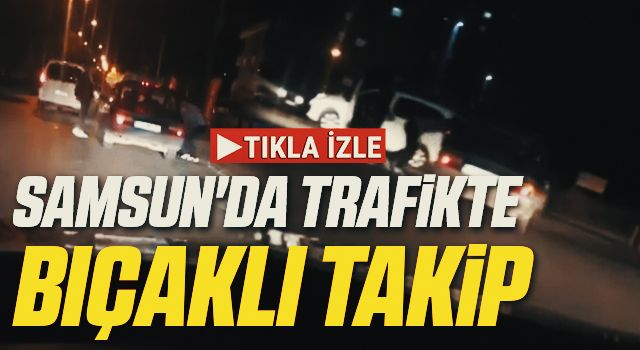 Samsun'da Trafikte bıçaklı takip