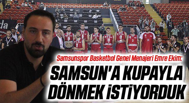 Samsunspor Basketbol Genel Menajeri Emre Ekim: Samsun'a Kupa İle Dönmek İstiyorduk