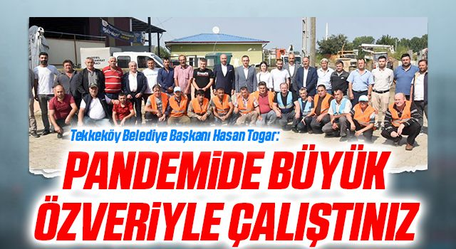 Tekkeköy Belediye Başkanı Hasan Togar: Pandemide büyük özveriyle çalıştınız