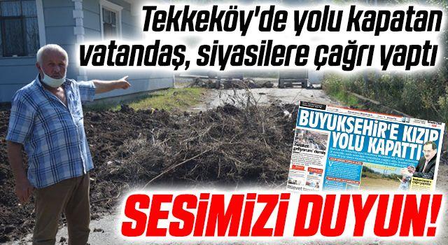 Tekkeköy'de yolu kapatan vatandaş, siyasilere çağrı yaptı: SESİMİZİ DUYUN!