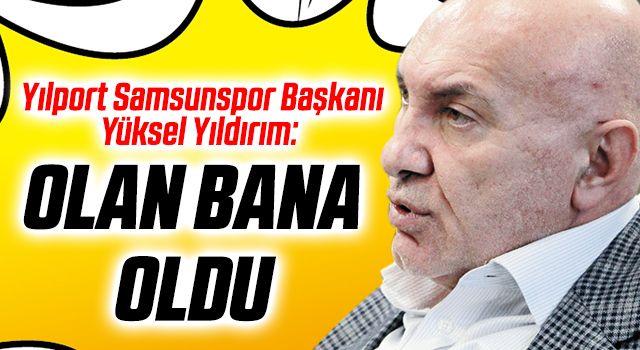 Yılport Samsunspor Başkanı Yüksel Yıldırım: Olan Bana Oldu