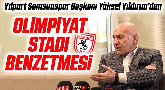 Yılport Samsunspor Başkanı Yüksel Yıldırım'dan Olimpiyat Stadı Benzetmesi