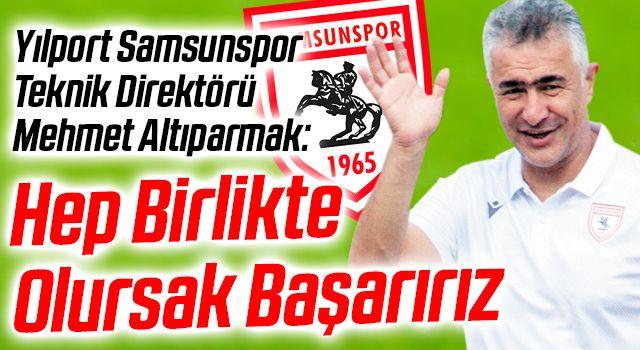 Yılport Samsunspor Teknik Direktörü Mehmet Altıparmak: Hep Birlikte Olursak Başarırız