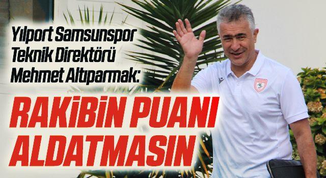 Yılport Samsunspor Teknik Direktörü Mehmet Altıparmak: Rakibin Puanı Aldatmasın