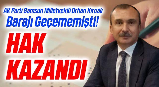 AK Parti Samsun Milletvekili Orhan Kırcalı Barajı Geçememişti! Hak Kazandı