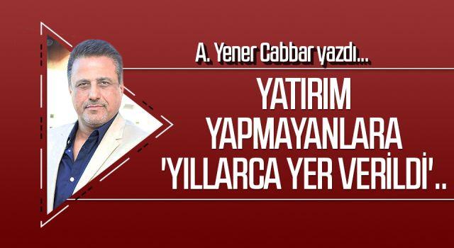A.YENER CABBAR yazdı: Yatırım yapmayanlara 'yıllarca yer verildi'..
