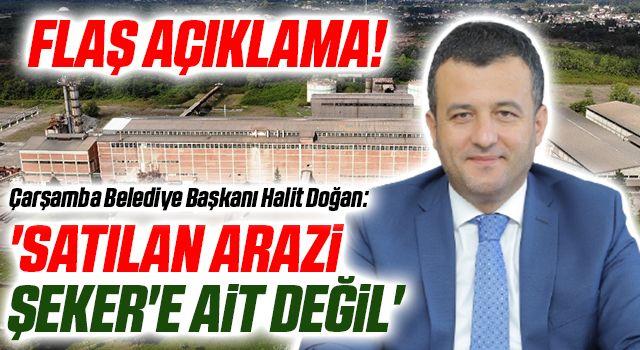 Çarşamba Belediye Başkanı Halit Doğan: Satılan araziŞeker'e ait değil