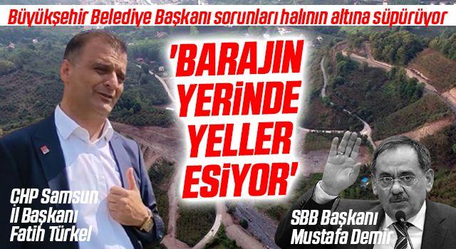 CHP Samsun İl Başkanı Fatih Türkel: Barajın yerindeyeller esiyor