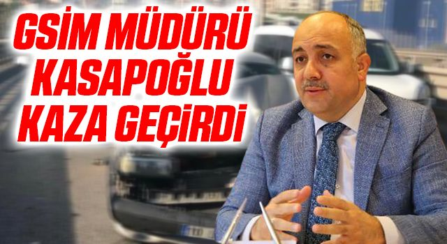 GSİM Müdürü Kasapoğlu kaza geçirdi