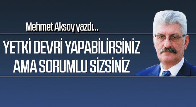 Mehmet Aksoy yazdı: Yetki devriyapabilirsiniz amasorumlu sizsiniz