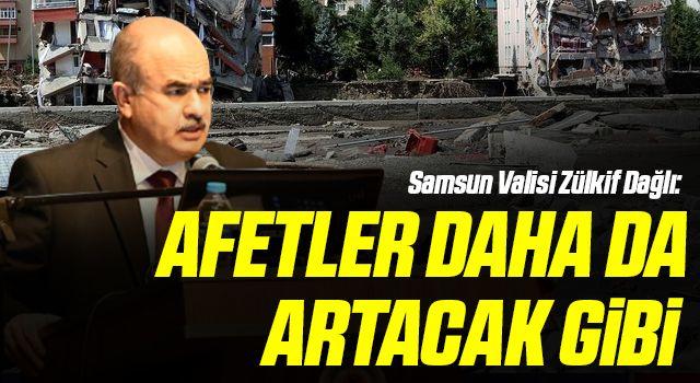 Samsun Valisi Zülkif Dağlı: Afetler daha da artacak gibi