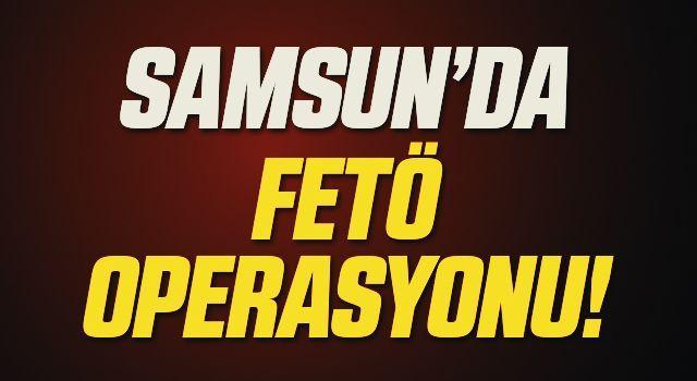 Samsun'da FETÖ operasyonu!