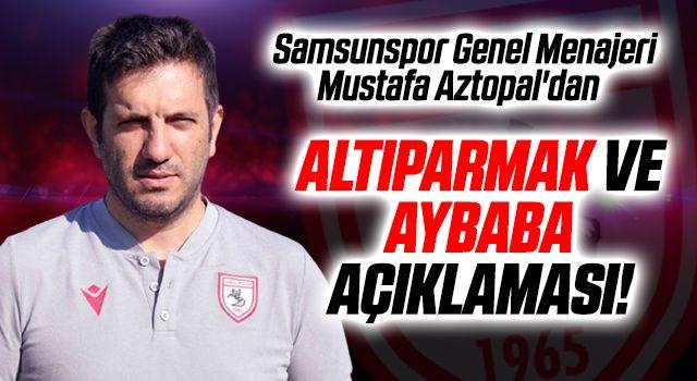 Samsunspor Genel Menajeri Mustafa Aztopal'dan Altıparmak ve Aybaba Açıklaması