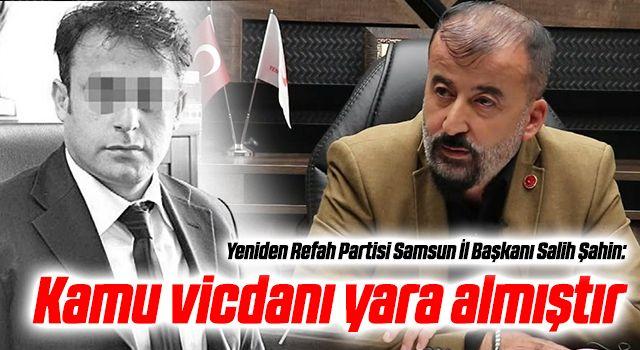 Yeniden Refah Partisi Samsun İl Başkanı Salih Şahin: 'Kamu vicdanı yara almıştır'