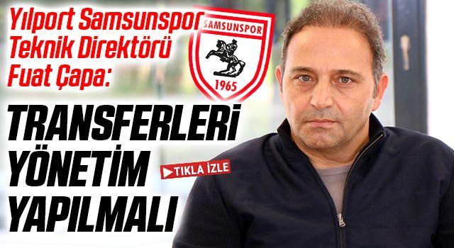 Yılport Samsunspor Teknik Direktörü Fuat Çapa: Transferleri Yönetim Yapmalı