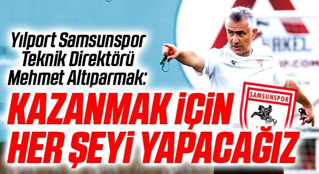 Yılport Samsunspor Teknik Direktörü Mehmet Altıparmak: Kazanmak İçin Her Şeyi Yapacağız