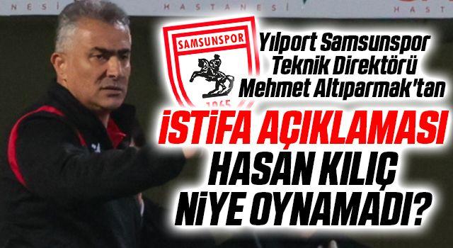Yılport Samsunspor Teknik Direktörü Mehmet Altıparmak'tan istifa açıklaması, Hasan Kılıç Niye oynamadı?