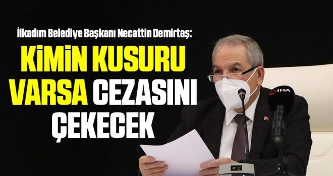 İlkadım Belediye Başkanı Necattin Demirtaş: Kimin Kusuru Varsa Cezasını Çekecek