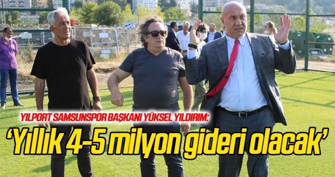 Samsunspor Başkanı Yıldırım: Yıllık 4-5 milyon gideri olacak