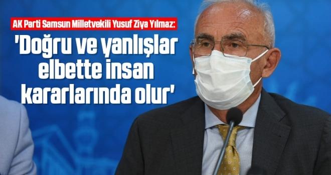 AK Parti Samsun Milletvekili Yılmaz: Doğru ve yanlışlar elbetteinsan kararlarında olur